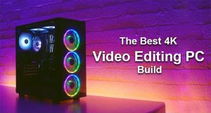 The Best 4K Video Editing PC Build