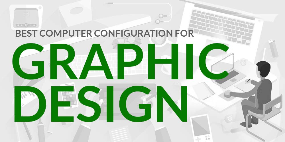 Best Computer Configuration for Graphic Design 2019